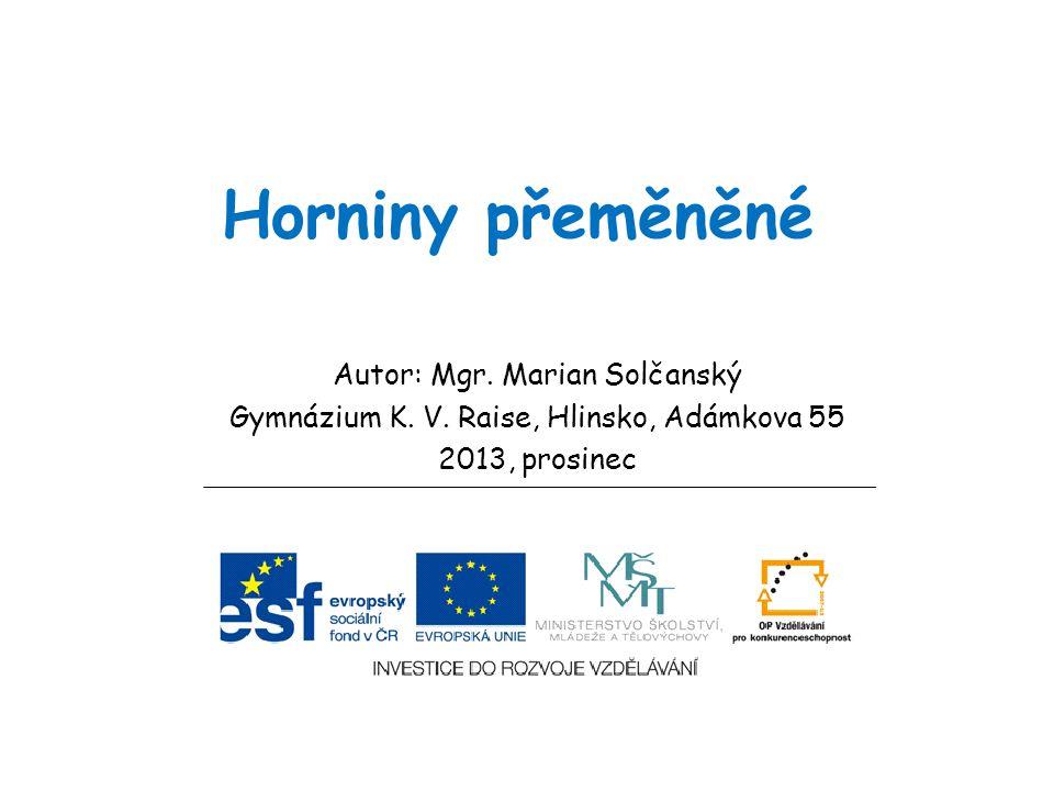 Horniny přeměněné Autor: Mgr. Marian Solčanský Gymnázium K. V. Raise, Hlinsko, Adámkova 55 2013, prosinec