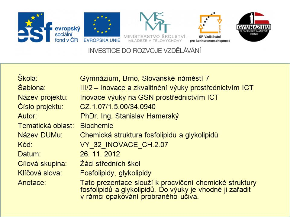 Škola: Gymnázium, Brno, Slovanské náměstí 7 Šablona: III/2 – Inovace a zkvalitnění výuky prostřednictvím ICT Název projektu: Inovace výuky na GSN prostřednictvím ICT Číslo projektu: CZ.1.07/1.5.00/34.0940 Autor: PhDr.