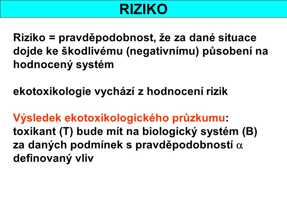 RIZIKO Riziko = pravděpodobnost, že za dané situace dojde ke škodlivému (negativnímu) působení na hodnocený systém ekotoxikologie vychází z hodnocení