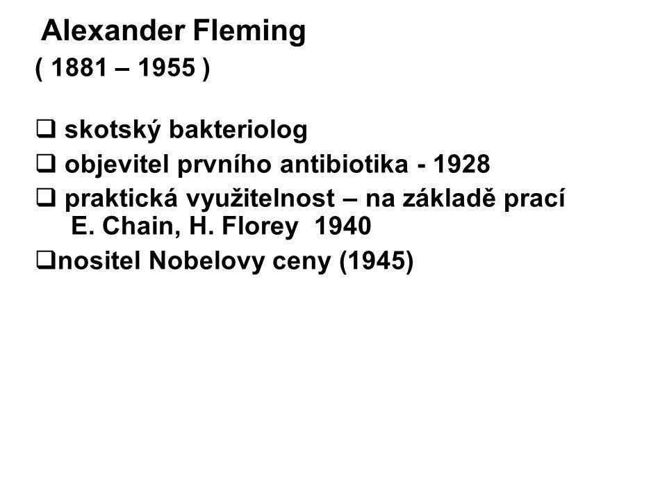Alexander Fleming ( 1881 – 1955 )  skotský bakteriolog  objevitel prvního antibiotika - 1928  praktická využitelnost – na základě prací E. Chain, H