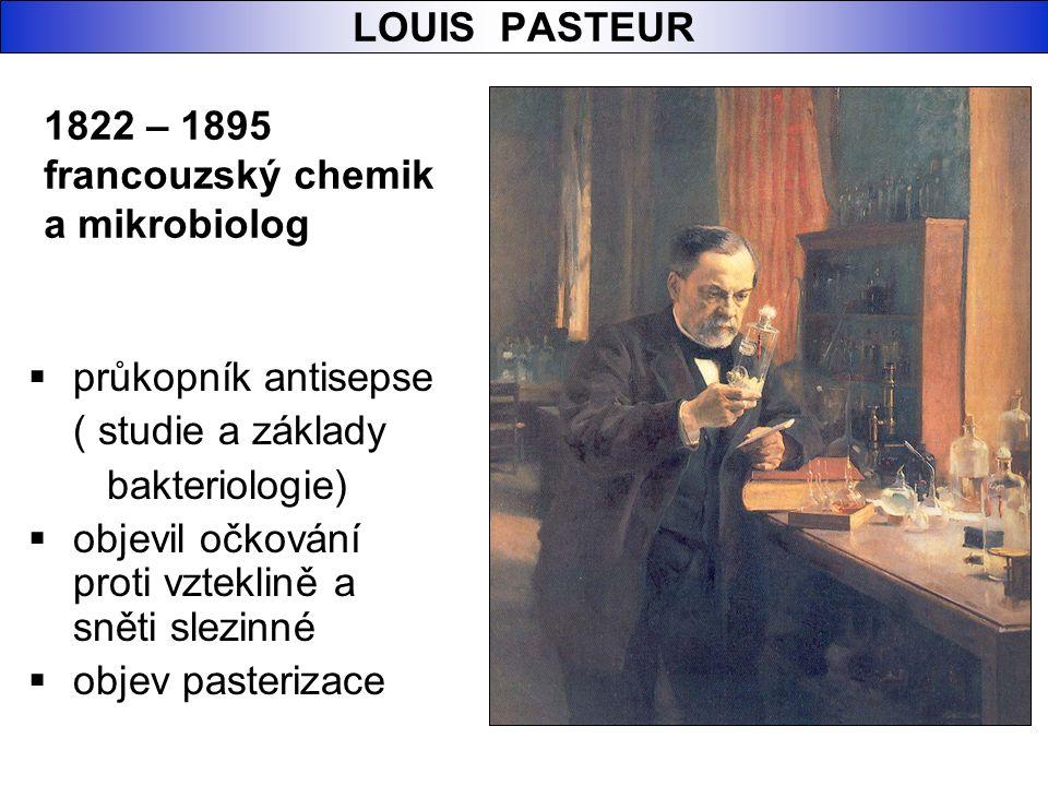 LOUIS PASTEUR  průkopník antisepse ( studie a základy bakteriologie)  objevil očkování proti vzteklině a sněti slezinné  objev pasterizace 1822 – 1