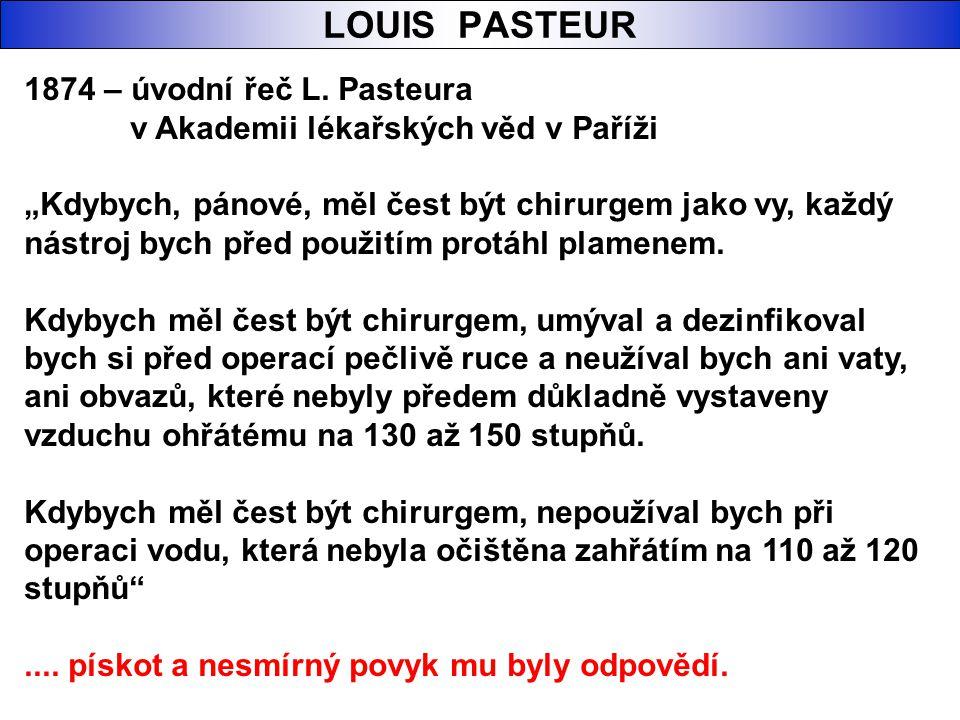 """LOUIS PASTEUR 1874 – úvodní řeč L. Pasteura v Akademii lékařských věd v Paříži """"Kdybych, pánové, měl čest být chirurgem jako vy, každý nástroj bych př"""