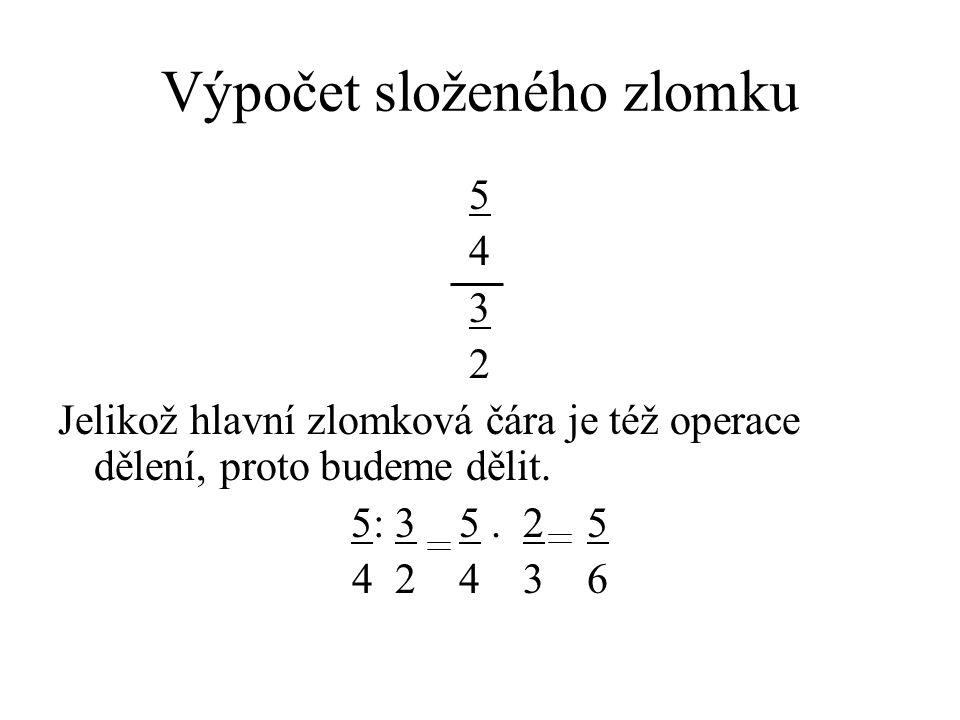 Výpočet složeného zlomku 5 4 3 2 Jelikož hlavní zlomková čára je též operace dělení, proto budeme dělit. 5: 3 5. 2 5 4 2 4 3 6
