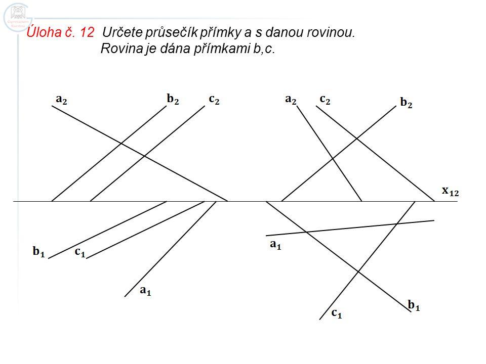 Úloha č. 12 Určete průsečík přímky a s danou rovinou. Rovina je dána přímkami b,c.