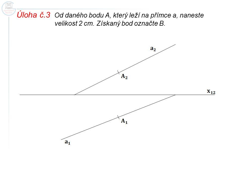 Úloha č.3 Od daného bodu A, který leží na přímce a, naneste velikost 2 cm. Získaný bod označte B.