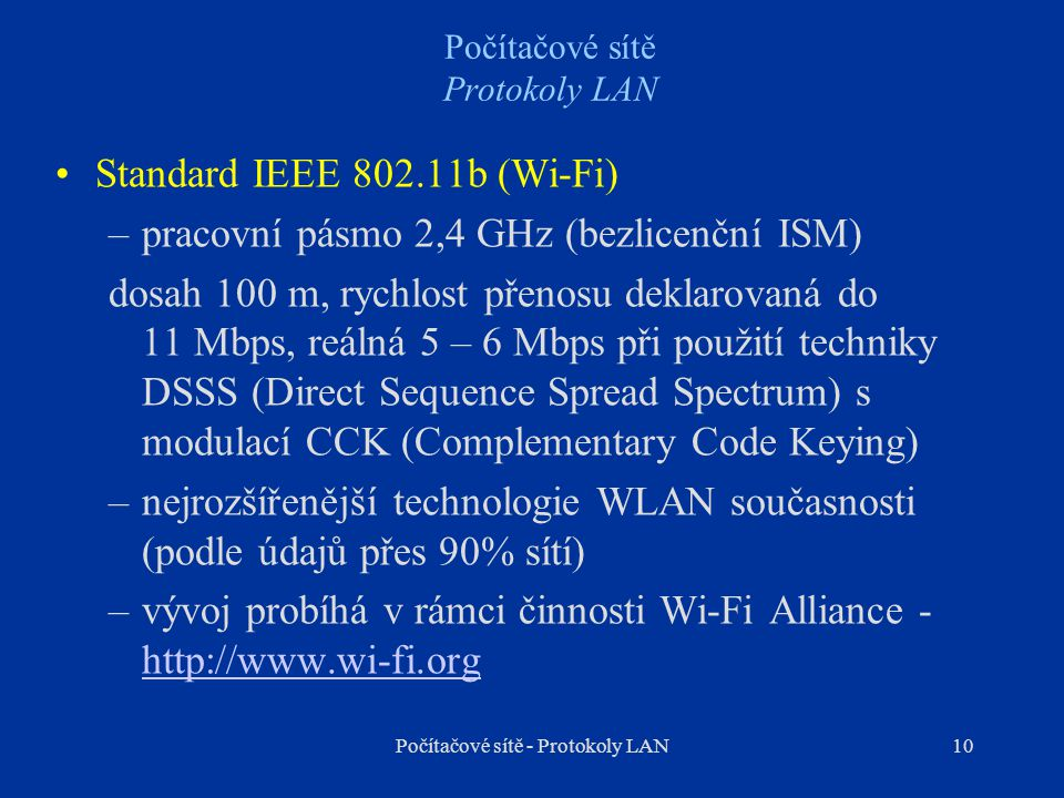 10 Počítačové sítě Protokoly LAN Standard IEEE 802.11b (Wi-Fi) –pracovní pásmo 2,4 GHz (bezlicenční ISM) dosah 100 m, rychlost přenosu deklarovaná do