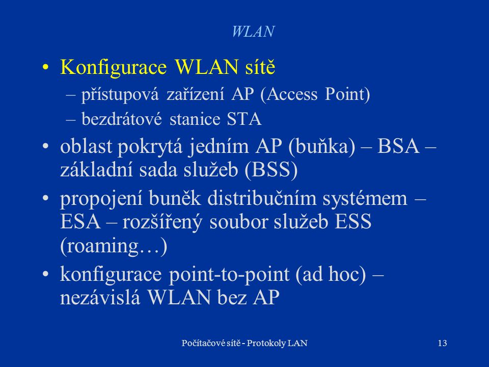 13 WLAN Konfigurace WLAN sítě –přístupová zařízení AP (Access Point) –bezdrátové stanice STA oblast pokrytá jedním AP (buňka) – BSA – základní sada sl