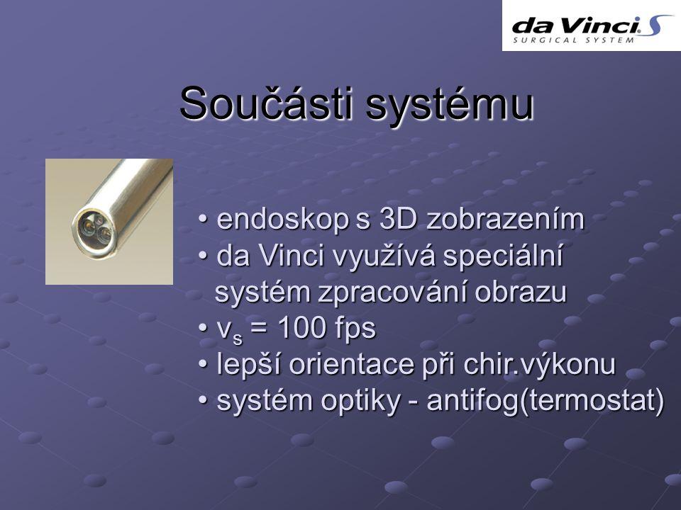 Součásti systému endoskop s 3D zobrazením endoskop s 3D zobrazením da Vinci využívá speciální da Vinci využívá speciální systém zpracování obrazu systém zpracování obrazu v s = 100 fps v s = 100 fps lepší orientace při chir.výkonu lepší orientace při chir.výkonu systém optiky - antifog(termostat) systém optiky - antifog(termostat)