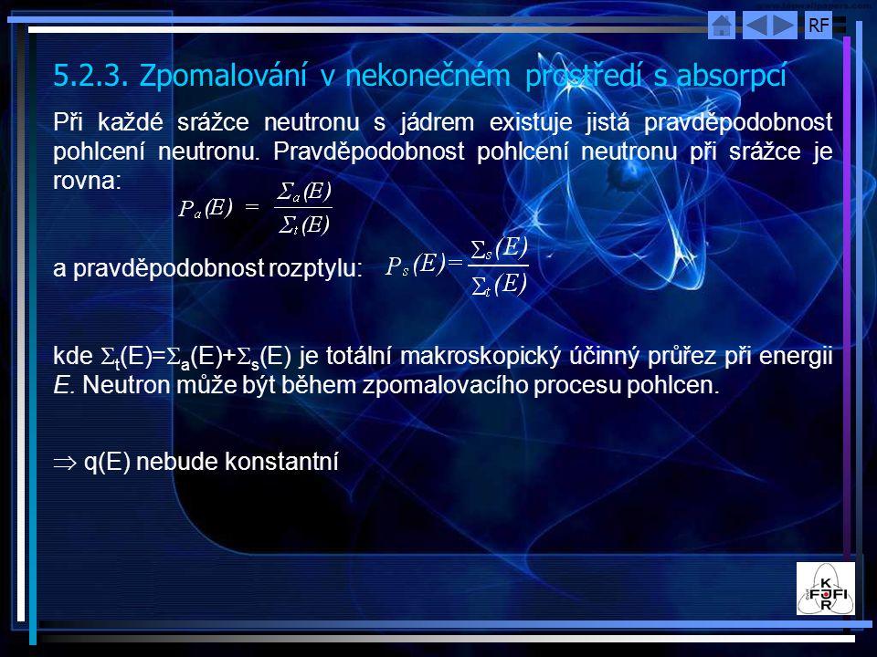 RF 5.2.3. Zpomalování v nekonečném prostředí s absorpcí Při každé srážce neutronu s jádrem existuje jistá pravděpodobnost pohlcení neutronu. Pravděpod
