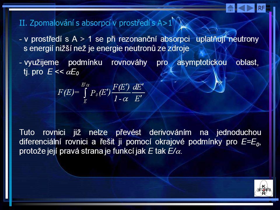 RF II. Zpomalování s absorpcí v prostředí s A>1 - v prostředí s A > 1 se při rezonanční absorpci uplatňují neutrony s energií nižší než je energie neu