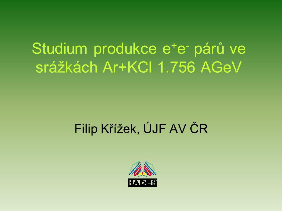 Studium produkce e + e - párů ve srážkách Ar+KCl 1.756 AGeV Filip Křížek, ÚJF AV ČR