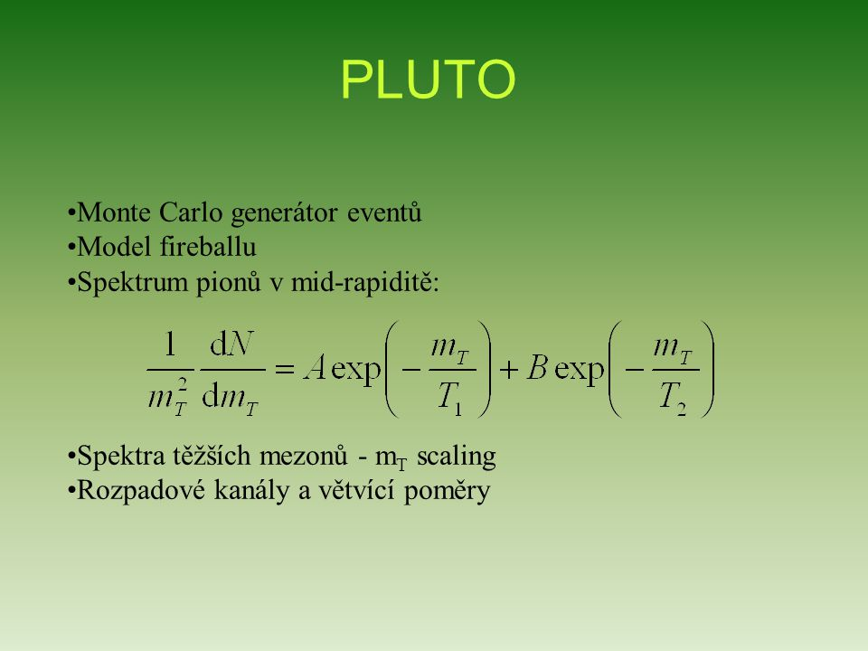 PLUTO Monte Carlo generátor eventů Model fireballu Spektrum pionů v mid-rapiditě: Spektra těžších mezonů - m T scaling Rozpadové kanály a větvící pomě
