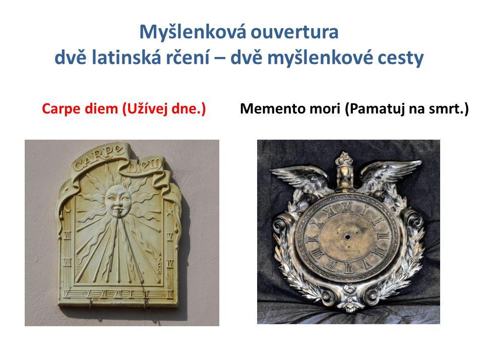 Myšlenková ouvertura dvě latinská rčení – dvě myšlenkové cesty Carpe diem (Užívej dne.)Memento mori (Pamatuj na smrt.)