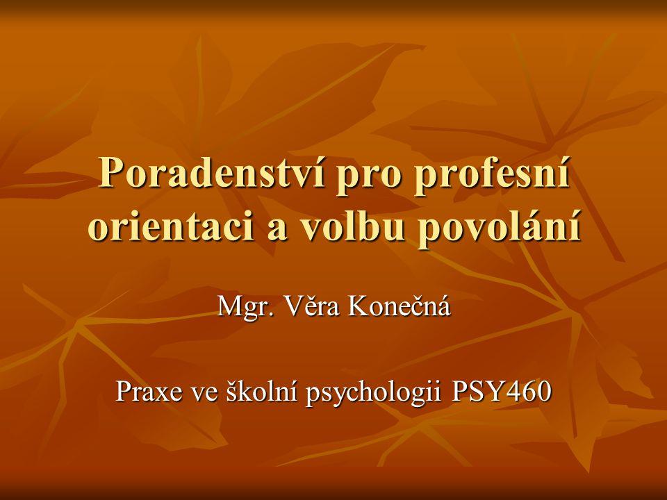 Poradenství pro profesní orientaci a volbu povolání Mgr. Věra Konečná Praxe ve školní psychologii PSY460