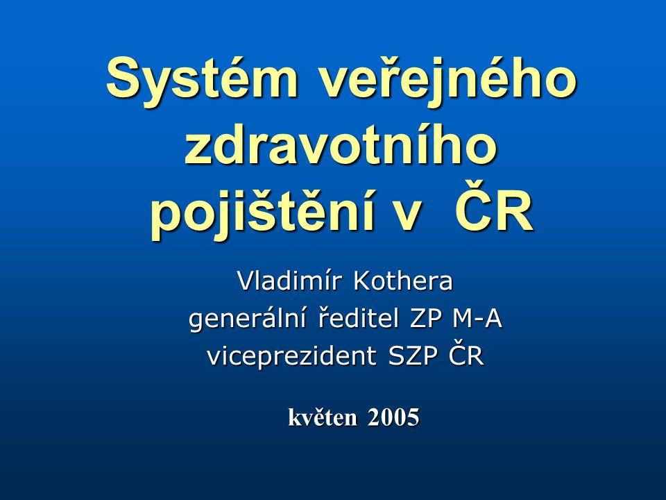Systém veřejného zdravotního pojištění v ČR Vladimír Kothera generální ředitel ZP M-A viceprezident SZP ČR květen 2005