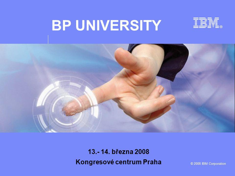 BP UNIVERSITY © 2008 IBM Corporation 13.- 14. března 2008 Kongresové centrum Praha