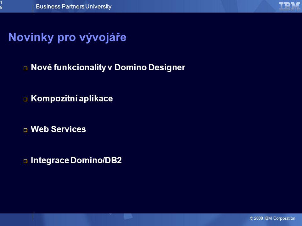 Business Partners University © 2008 IBM Corporation15 Novinky pro vývojáře  Nové funkcionality v Domino Designer  Kompozitní aplikace  Web Services