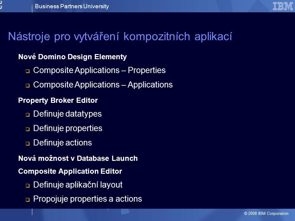 Business Partners University © 2008 IBM Corporation22 Nástroje pro vytváření kompozitních aplikací Nové Domino Design Elementy  Composite Application