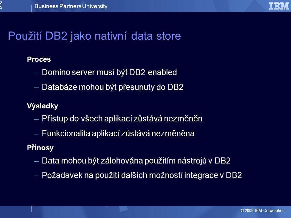 Business Partners University © 2008 IBM Corporation25 Použití DB2 jako nativní data store Proces –Domino server musí být DB2-enabled –Databáze mohou b