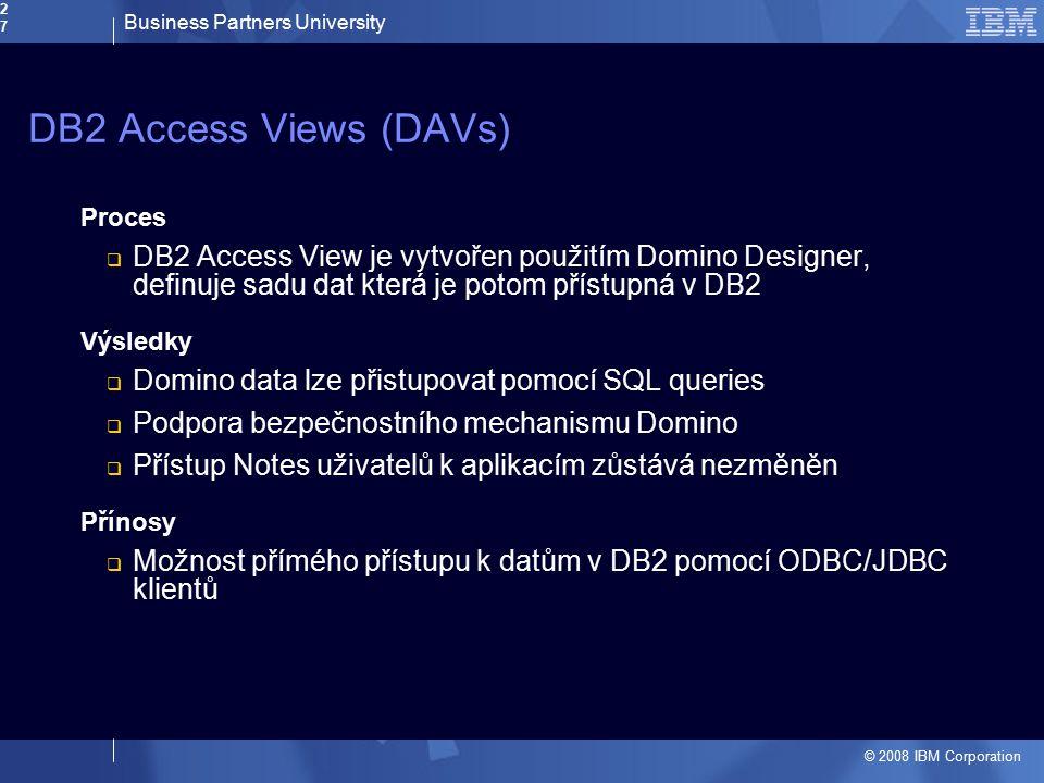 Business Partners University © 2008 IBM Corporation27 DB2 Access Views (DAVs) Proces  DB2 Access View je vytvořen použitím Domino Designer, definuje