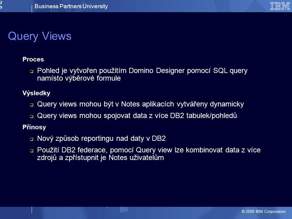 Business Partners University © 2008 IBM Corporation29 Query Views Proces  Pohled je vytvořen použitím Domino Designer pomocí SQL query namísto výběro