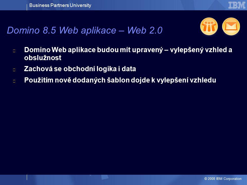 Business Partners University © 2008 IBM Corporation Domino Web aplikace budou mít upravený – vylepšený vzhled a obslužnost Zachová se obchodní logika