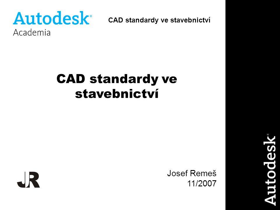 CAD standardy ve stavebnictví Josef Remeš 11/2007 CAD standardy ve stavebnictví