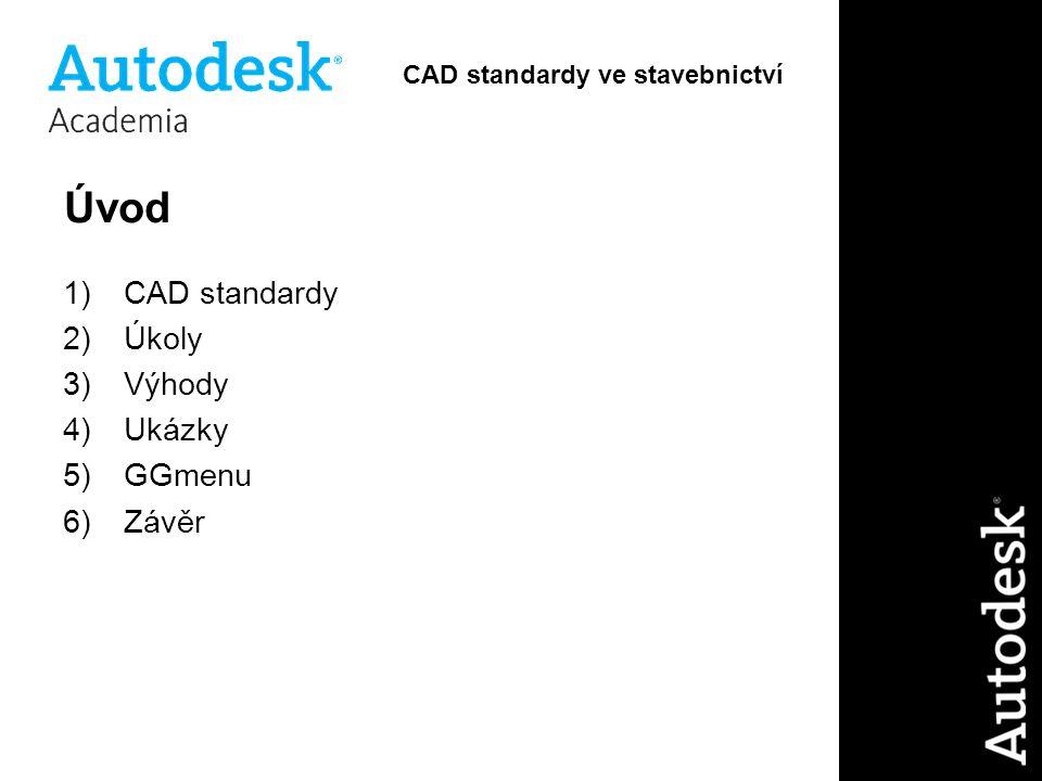 Úvod 1)CAD standardy 2)Úkoly 3)Výhody 4)Ukázky 5)GGmenu 6)Závěr CAD standardy ve stavebnictví
