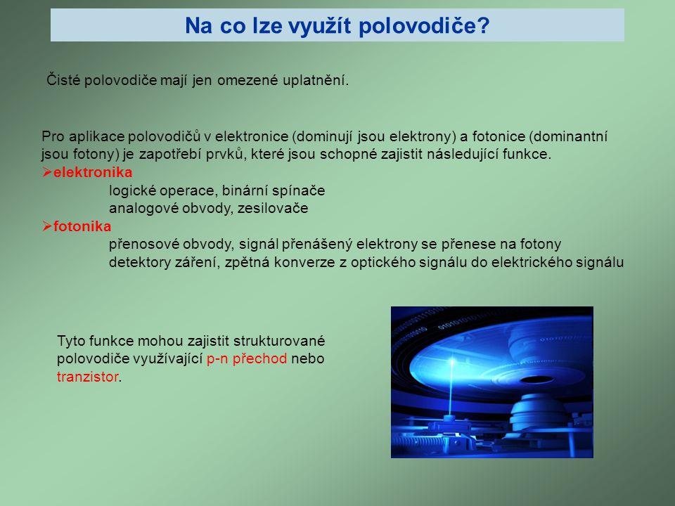 Na co lze využít polovodiče? Pro aplikace polovodičů v elektronice (dominují jsou elektrony) a fotonice (dominantní jsou fotony) je zapotřebí prvků, k