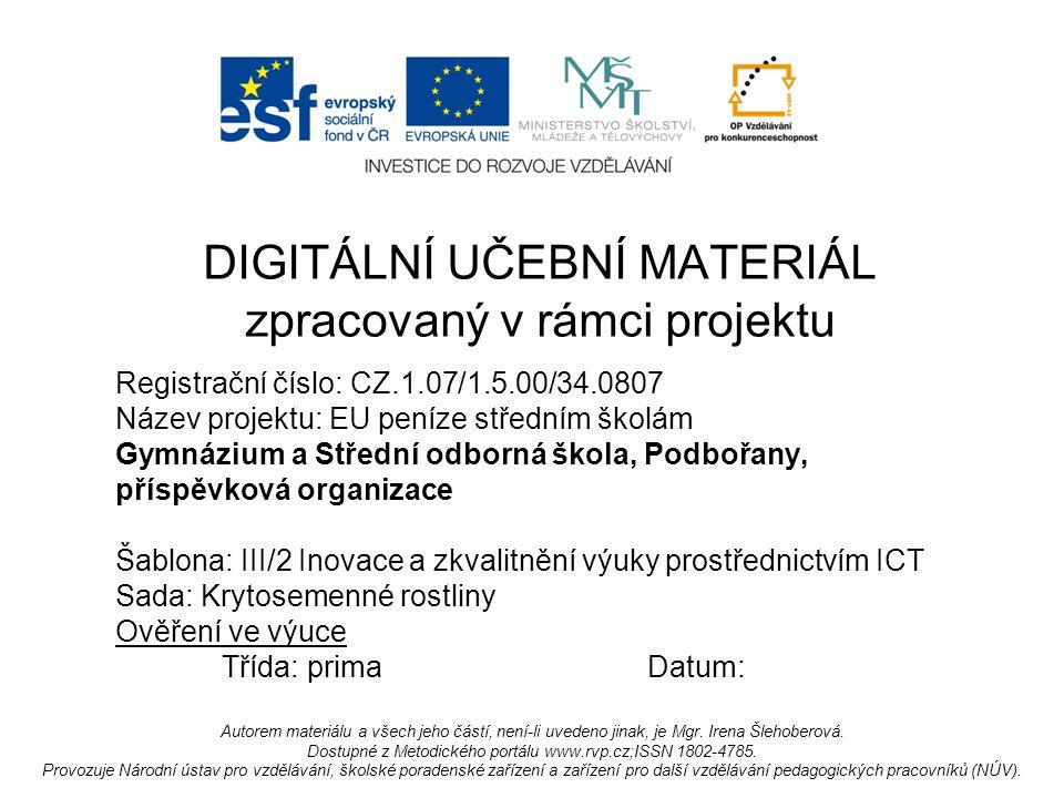 Registrační číslo: CZ.1.07/1.5.00/34.0807 Název projektu: EU peníze středním školám Gymnázium a Střední odborná škola, Podbořany, příspěvková organizace Šablona: III/2 Inovace a zkvalitnění výuky prostřednictvím ICT Sada: Krytosemenné rostliny Ověření ve výuce Třída: primaDatum: DIGITÁLNÍ UČEBNÍ MATERIÁL zpracovaný v rámci projektu Autorem materiálu a všech jeho částí, není-li uvedeno jinak, je Mgr.