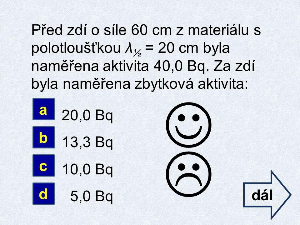 Před zdí o síle 60 cm z materiálu s polotloušťkou λ ½ = 20 cm byla naměřena aktivita 40,0 Bq.