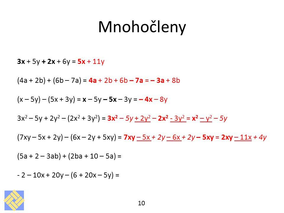 Mnohočleny 3x + 5y + 2x + 6y = 5x + 11y (4a + 2b) + (6b – 7a) = 4a + 2b + 6b – 7a = – 3a + 8b (x – 5y) – (5x + 3y) = x – 5y – 5x – 3y = – 4x – 8y 3x 2 – 5y + 2y 2 – (2x 2 + 3y 2 ) = 3x 2 – 5y + 2y 2 – 2x 2 - 3y 2 = x 2 – y 2 – 5y (7xy – 5x + 2y) – (6x – 2y + 5xy) = 7xy – 5x + 2y – 6x + 2y – 5xy = 2xy – 11x + 4y (5a + 2 – 3ab) + (2ba + 10 – 5a) = - 2 – 10x + 20y – (6 + 20x – 5y) = 10