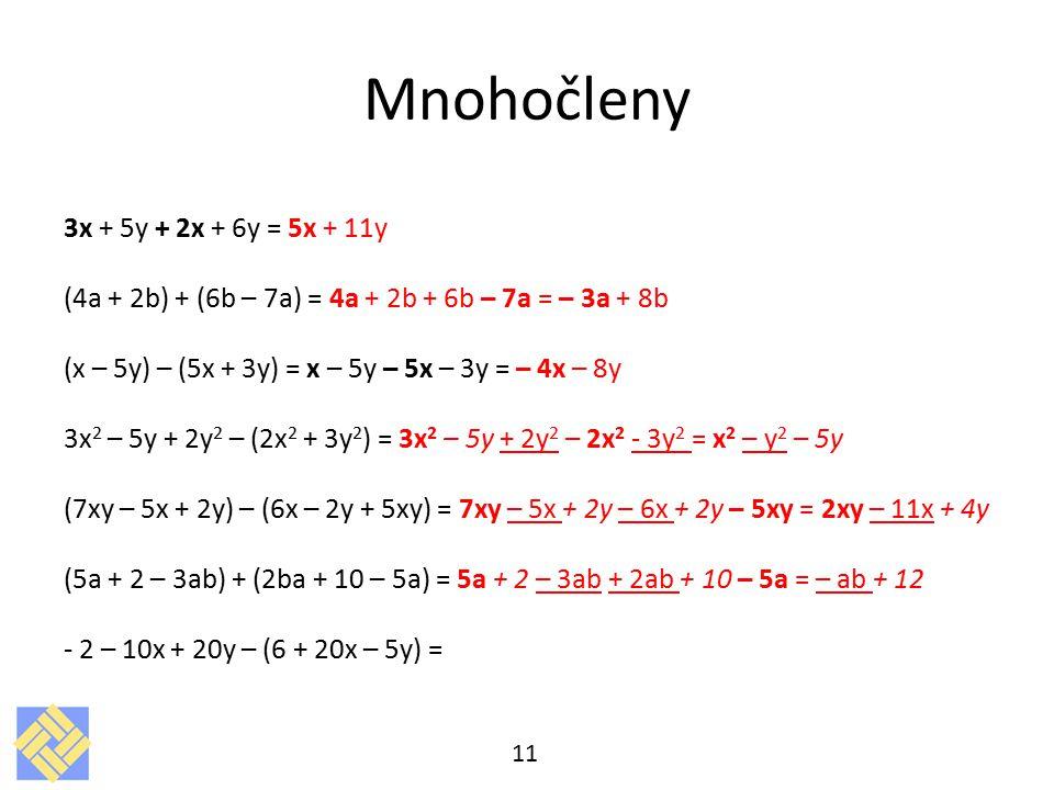 Mnohočleny 3x + 5y + 2x + 6y = 5x + 11y (4a + 2b) + (6b – 7a) = 4a + 2b + 6b – 7a = – 3a + 8b (x – 5y) – (5x + 3y) = x – 5y – 5x – 3y = – 4x – 8y 3x 2 – 5y + 2y 2 – (2x 2 + 3y 2 ) = 3x 2 – 5y + 2y 2 – 2x 2 - 3y 2 = x 2 – y 2 – 5y (7xy – 5x + 2y) – (6x – 2y + 5xy) = 7xy – 5x + 2y – 6x + 2y – 5xy = 2xy – 11x + 4y (5a + 2 – 3ab) + (2ba + 10 – 5a) = 5a + 2 – 3ab + 2ab + 10 – 5a = – ab + 12 - 2 – 10x + 20y – (6 + 20x – 5y) = 11