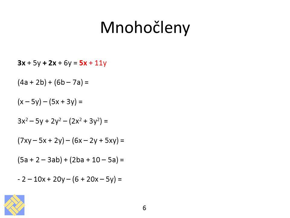 Mnohočleny 3x + 5y + 2x + 6y = 5x + 11y (4a + 2b) + (6b – 7a) = (x – 5y) – (5x + 3y) = 3x 2 – 5y + 2y 2 – (2x 2 + 3y 2 ) = (7xy – 5x + 2y) – (6x – 2y + 5xy) = (5a + 2 – 3ab) + (2ba + 10 – 5a) = - 2 – 10x + 20y – (6 + 20x – 5y) = 6