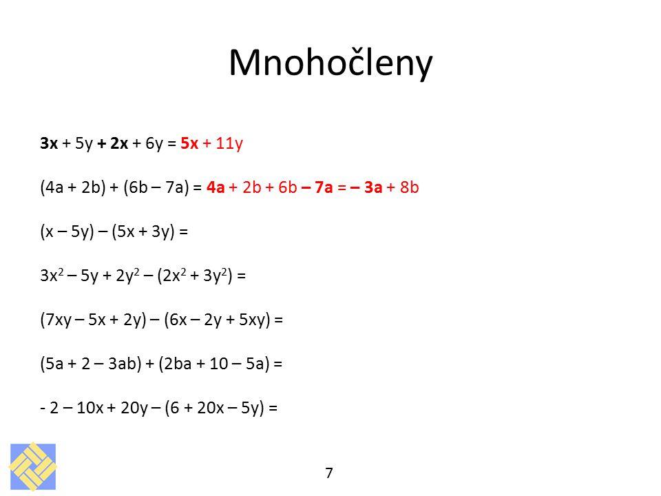 Mnohočleny 3x + 5y + 2x + 6y = 5x + 11y (4a + 2b) + (6b – 7a) = 4a + 2b + 6b – 7a = – 3a + 8b (x – 5y) – (5x + 3y) = 3x 2 – 5y + 2y 2 – (2x 2 + 3y 2 ) = (7xy – 5x + 2y) – (6x – 2y + 5xy) = (5a + 2 – 3ab) + (2ba + 10 – 5a) = - 2 – 10x + 20y – (6 + 20x – 5y) = 7