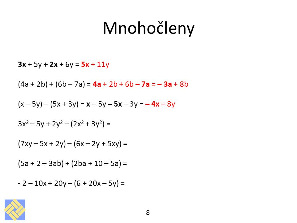 Mnohočleny 3x + 5y + 2x + 6y = 5x + 11y (4a + 2b) + (6b – 7a) = 4a + 2b + 6b – 7a = – 3a + 8b (x – 5y) – (5x + 3y) = x – 5y – 5x – 3y = – 4x – 8y 3x 2 – 5y + 2y 2 – (2x 2 + 3y 2 ) = (7xy – 5x + 2y) – (6x – 2y + 5xy) = (5a + 2 – 3ab) + (2ba + 10 – 5a) = - 2 – 10x + 20y – (6 + 20x – 5y) = 8