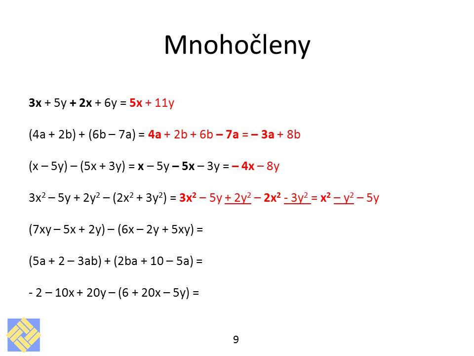 Mnohočleny 3x + 5y + 2x + 6y = 5x + 11y (4a + 2b) + (6b – 7a) = 4a + 2b + 6b – 7a = – 3a + 8b (x – 5y) – (5x + 3y) = x – 5y – 5x – 3y = – 4x – 8y 3x 2 – 5y + 2y 2 – (2x 2 + 3y 2 ) = 3x 2 – 5y + 2y 2 – 2x 2 - 3y 2 = x 2 – y 2 – 5y (7xy – 5x + 2y) – (6x – 2y + 5xy) = (5a + 2 – 3ab) + (2ba + 10 – 5a) = - 2 – 10x + 20y – (6 + 20x – 5y) = 9