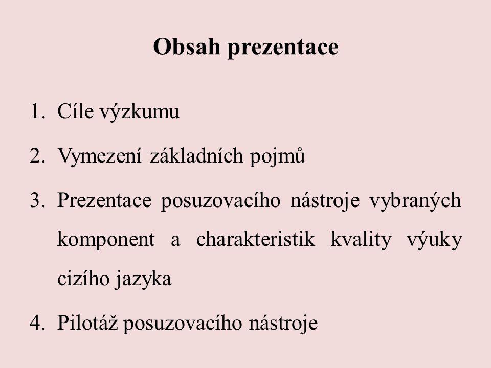 Obsah prezentace 1.Cíle výzkumu 2.Vymezení základních pojmů 3.Prezentace posuzovacího nástroje vybraných komponent a charakteristik kvality výuky cizí