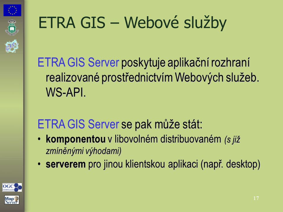 17 ETRA GIS – Webové služby ETRA GIS Server poskytuje aplikační rozhraní realizované prostřednictvím Webových služeb. WS-API. ETRA GIS Server se pak m