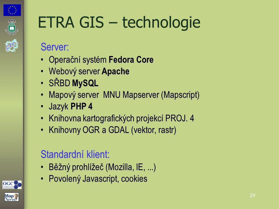 29 ETRA GIS – technologie Server: Operační systém Fedora CoreOperační systém Fedora Core Webový server ApacheWebový server Apache SŘBD MySQLSŘBD MySQL