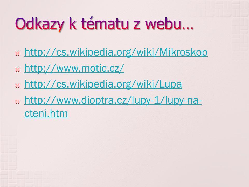  http://cs.wikipedia.org/wiki/Mikroskop http://cs.wikipedia.org/wiki/Mikroskop  http://www.motic.cz/ http://www.motic.cz/  http://cs.wikipedia.org/