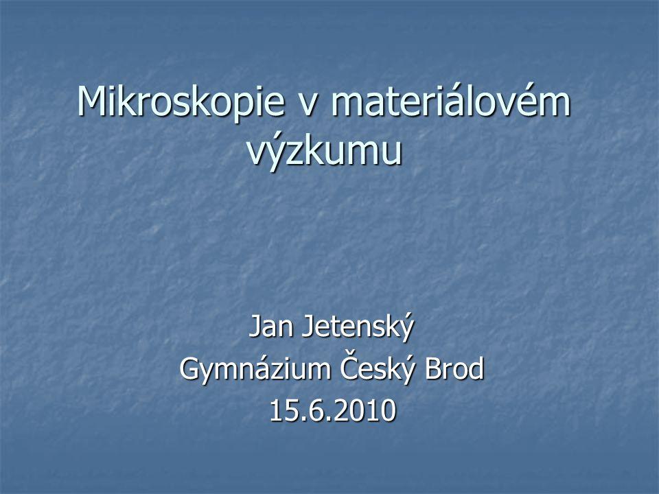 Mikroskopie v materiálovém výzkumu Jan Jetenský Gymnázium Český Brod 15.6.2010