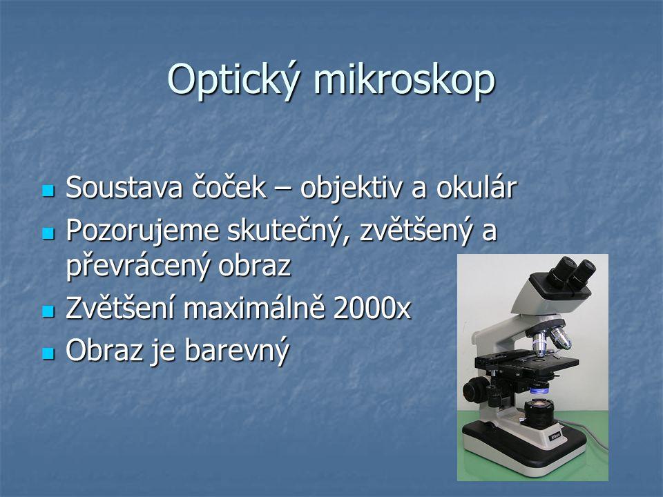 Optický mikroskop Soustava čoček – objektiv a okulár Soustava čoček – objektiv a okulár Pozorujeme skutečný, zvětšený a převrácený obraz Pozorujeme skutečný, zvětšený a převrácený obraz Zvětšení maximálně 2000x Zvětšení maximálně 2000x Obraz je barevný Obraz je barevný