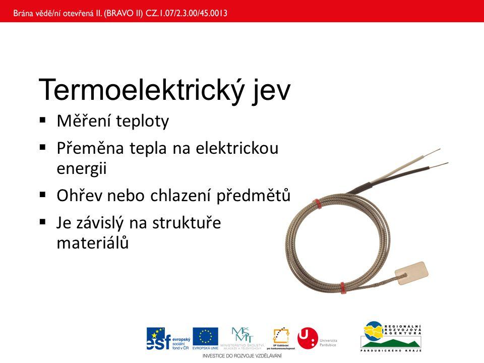Termoelektrický jev  Měření teploty  Přeměna tepla na elektrickou energii  Ohřev nebo chlazení předmětů  Je závislý na struktuře materiálů