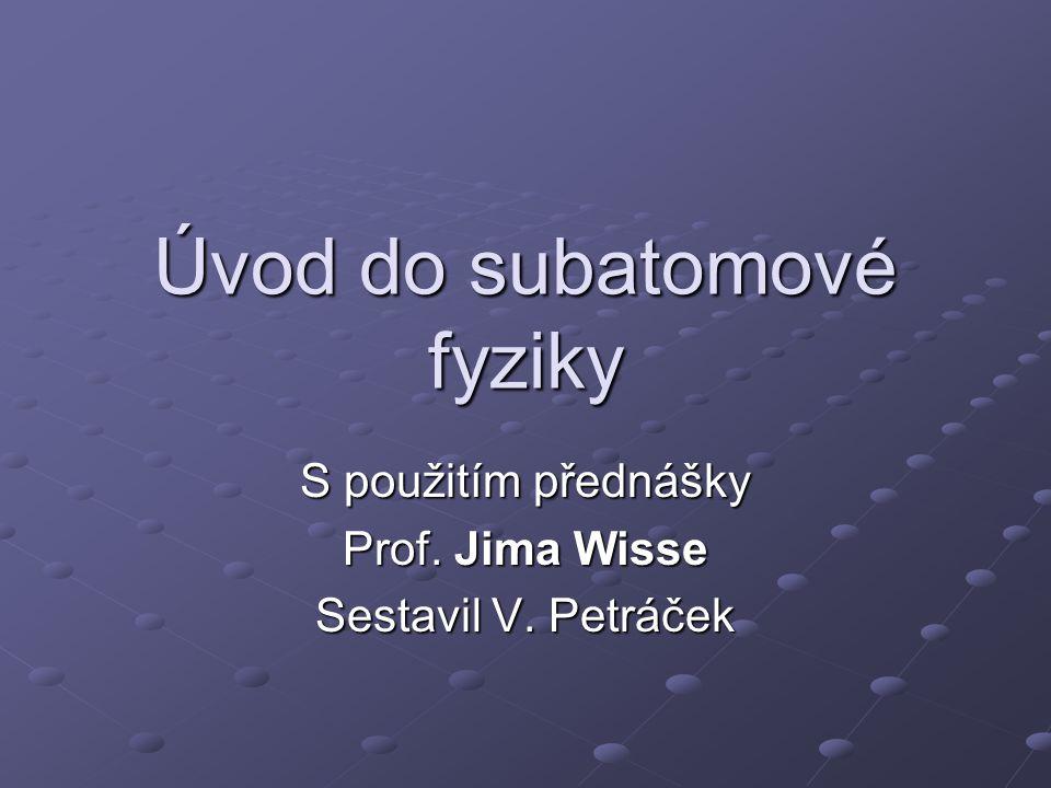 Úvod do subatomové fyziky S použitím přednášky Prof. Jima Wisse Sestavil V. Petráček