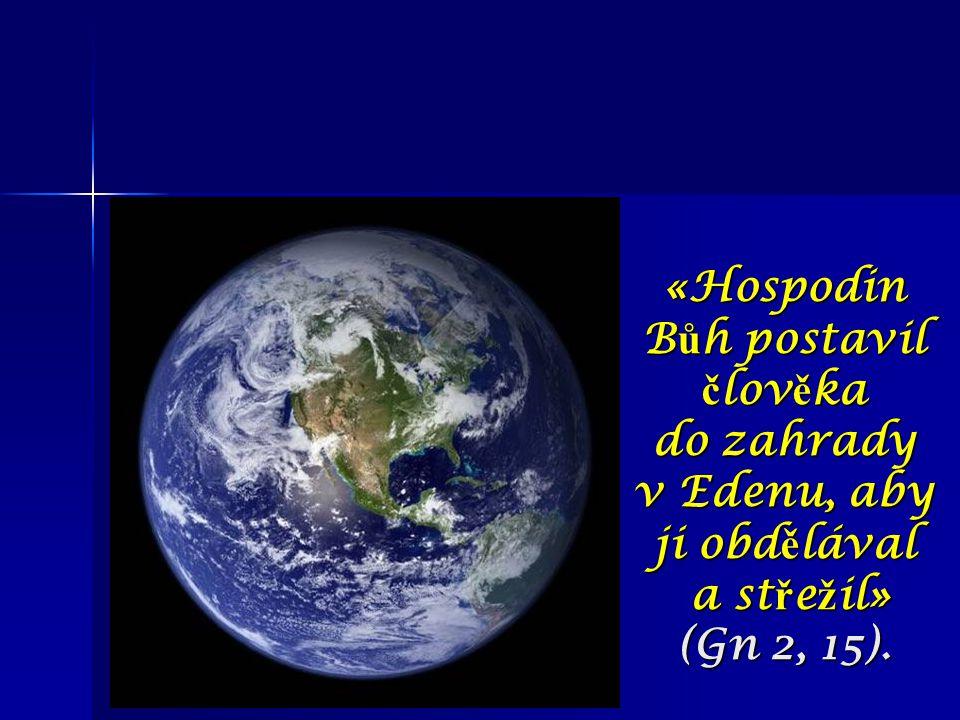 «Hospodin B ů h postavil č lov ě ka do zahrady v Edenu, aby ji obd ě lával a st ř e ž il» (Gn 2, 15).