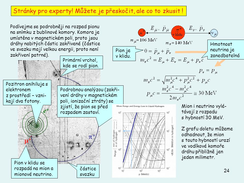 24 Stránky pro experty! Můžete je přeskočit, ale co to zkusit !   ee Pion v klidu se rozpadá na mion a mionové neutrino. Primární vrchol, kd
