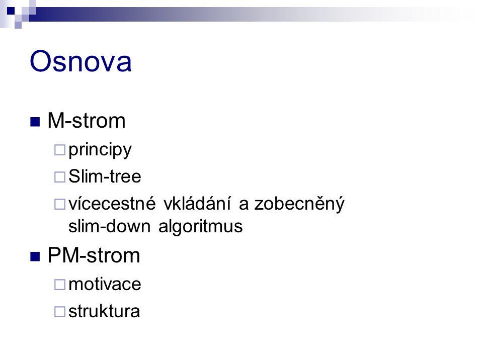Osnova M-strom  principy  Slim-tree  vícecestné vkládání a zobecněný slim-down algoritmus PM-strom  motivace  struktura