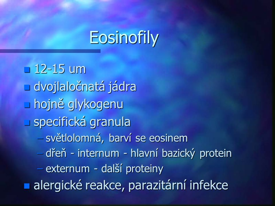 Eosinofily n 12-15 um n dvojlaločnatá jádra n hojně glykogenu n specifická granula –světlolomná, barví se eosinem –dřeň - internum - hlavní bazický pr
