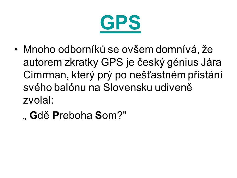 GPS Mnoho odborníků se ovšem domnívá, že autorem zkratky GPS je český génius Jára Cimrman, který prý po nešťastném přistání svého balónu na Slovensku